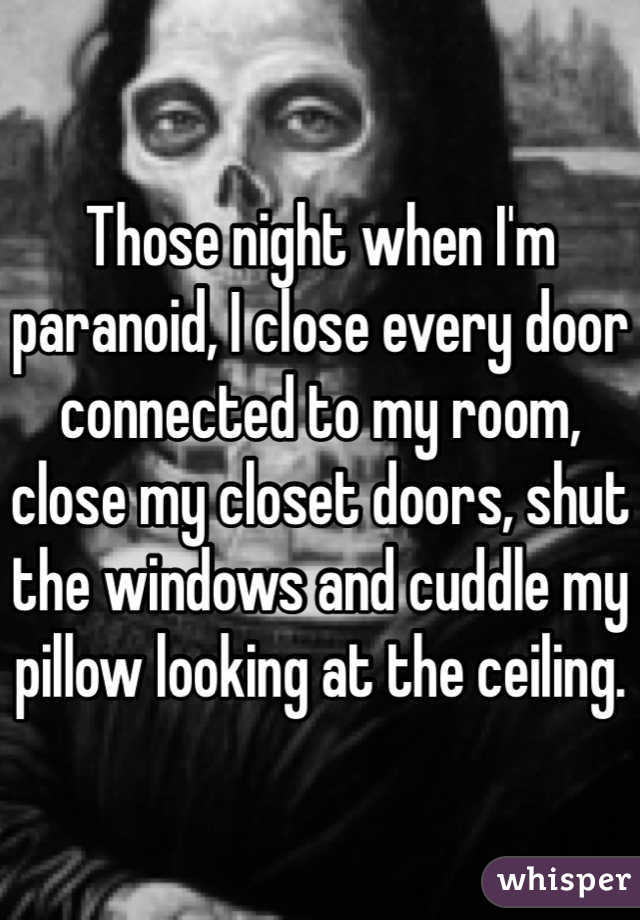 Those night when I'm paranoid, I close every door connected to my room, close my closet doors, shut the windows and cuddle my pillow looking at the ceiling.