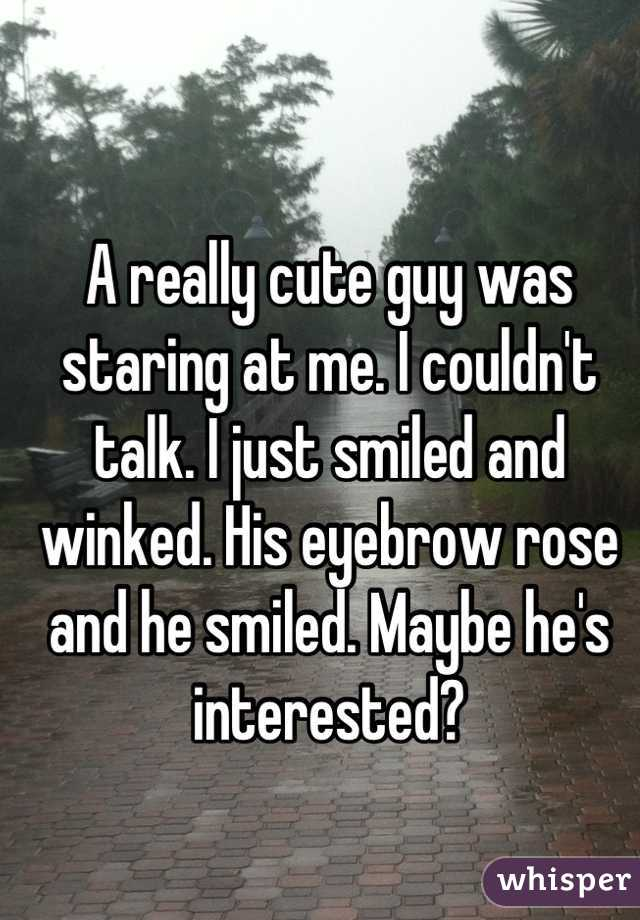 A really cute guy was staring at me. I couldn't talk. I just smiled and winked. His eyebrow rose and he smiled. Maybe he's interested?