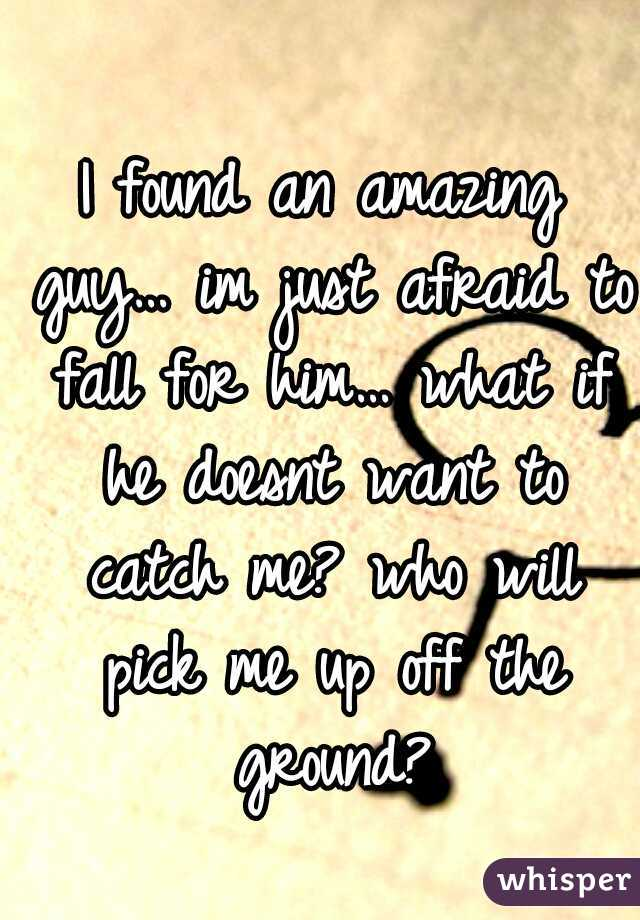 I found an amazing guy… im just afraid to fall for him… what if he doesnt want to catch me? who will pick me up off the ground?