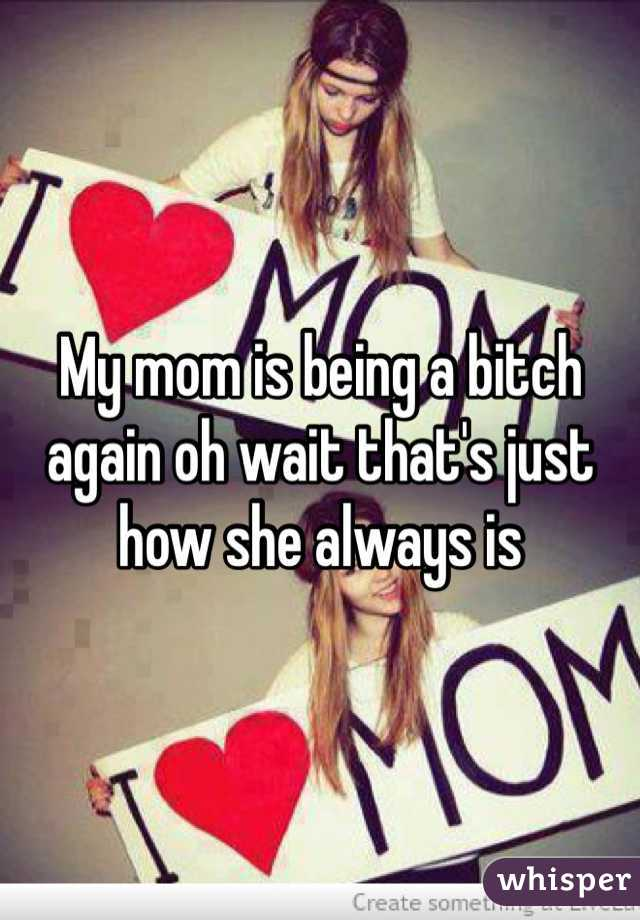 My mom is being a bitch again oh wait that's just how she always is