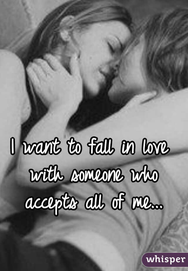I want to fall in love with someone who accepts all of me...