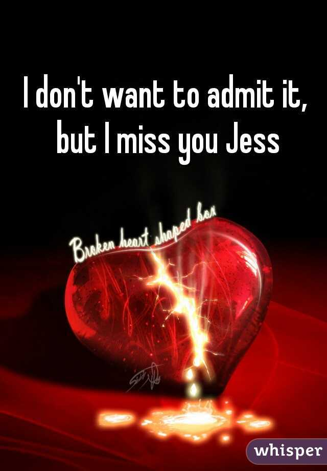 I don't want to admit it, but I miss you Jess