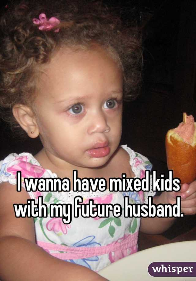 I wanna have mixed kids with my future husband.