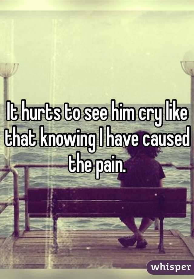 It hurts to see him cry like that knowing I have caused the pain.