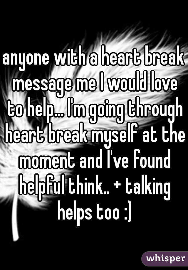 anyone with a heart break message me I would love to help... I'm going through heart break myself at the moment and I've found helpful think.. + talking helps too :)