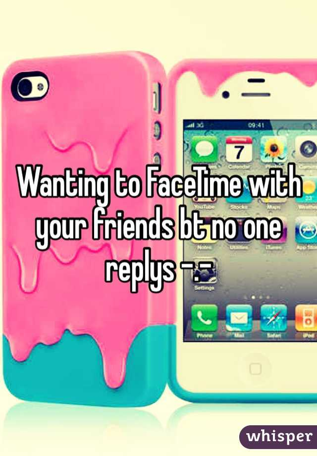 Wanting to FaceTime with your friends bt no one replys -.-