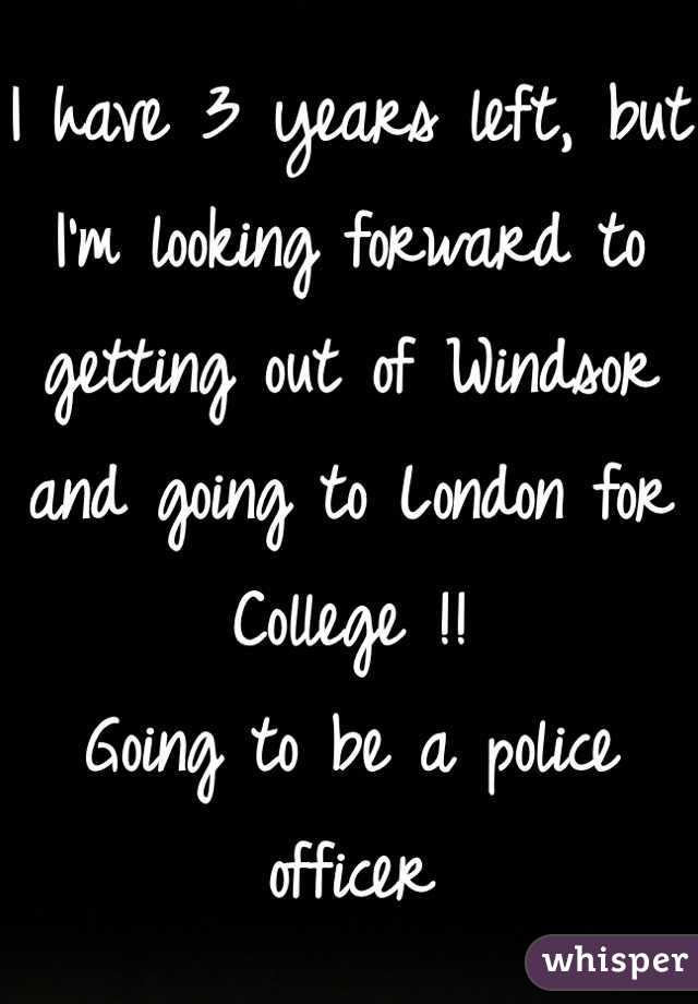 I have 3 years left, but I'm looking forward to getting out of Windsor and going to London for College !! Going to be a police officer