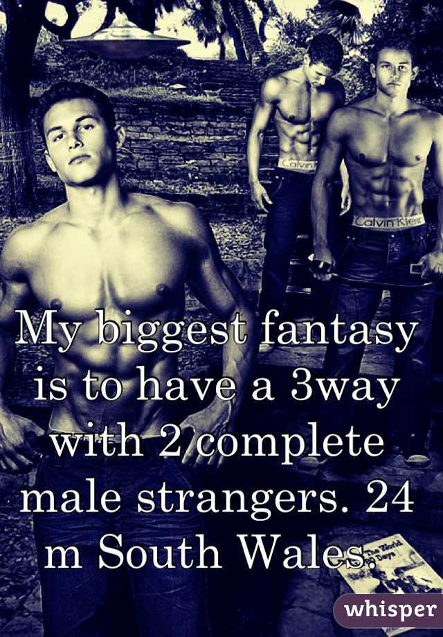 My biggest fantasy is to have a 3way with 2 complete male strangers. 24 m South Wales.