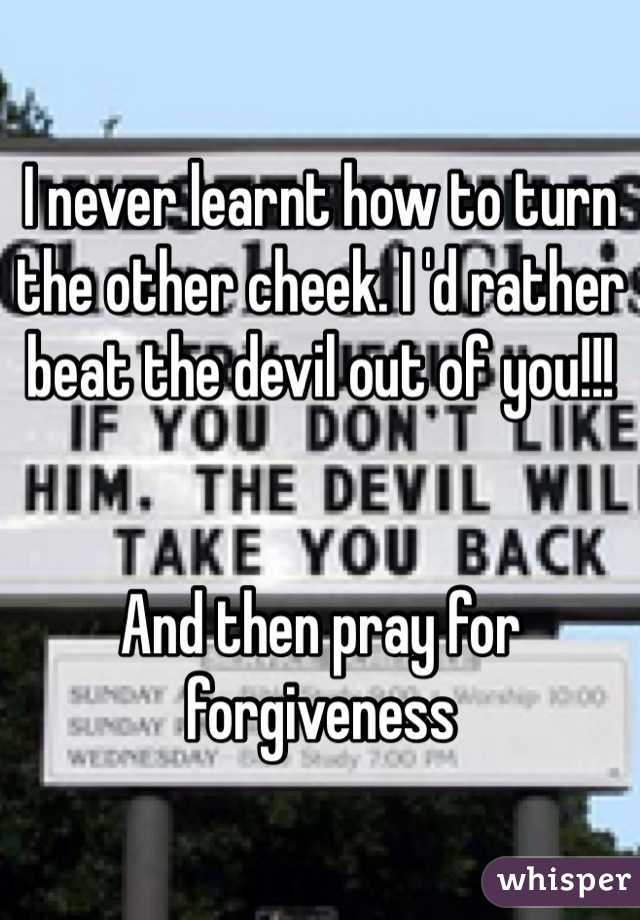 I never learnt how to turn the other cheek. I 'd rather beat the devil out of you!!!    And then pray for forgiveness