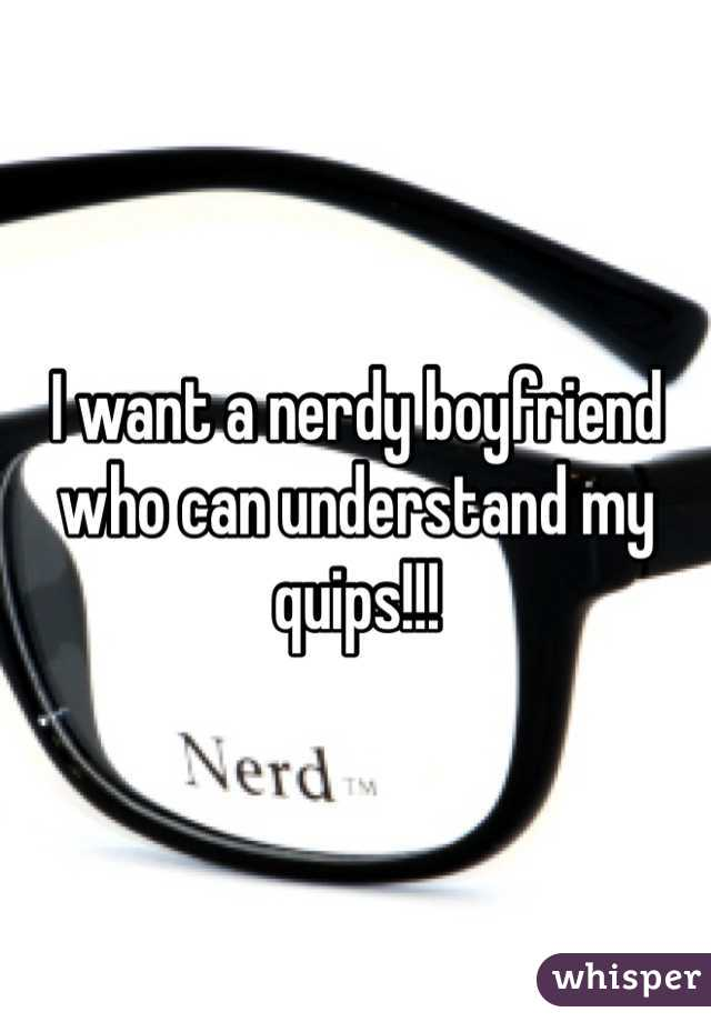 I want a nerdy boyfriend who can understand my quips!!!