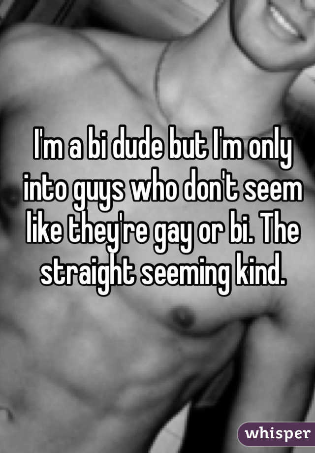 I'm a bi dude but I'm only into guys who don't seem like they're gay or bi. The straight seeming kind.