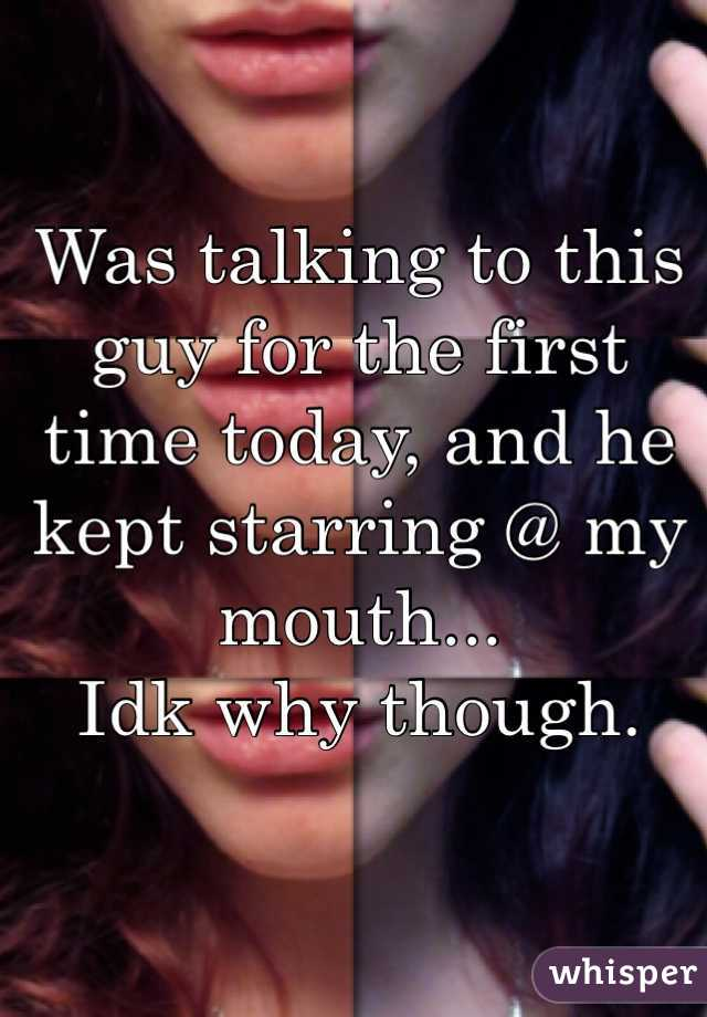 Was talking to this guy for the first time today, and he kept starring @ my mouth... Idk why though.