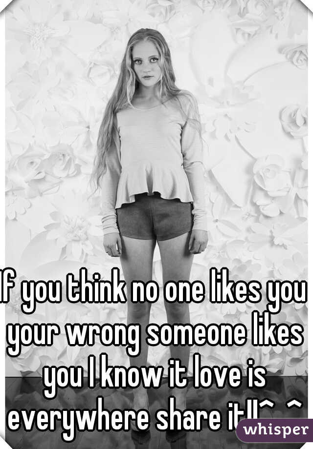 If you think no one likes you your wrong someone likes you I know it love is everywhere share it!!^_^