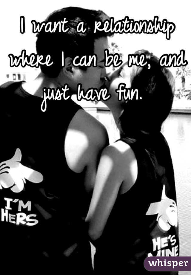 I want a relationship where I can be me, and just have fun.