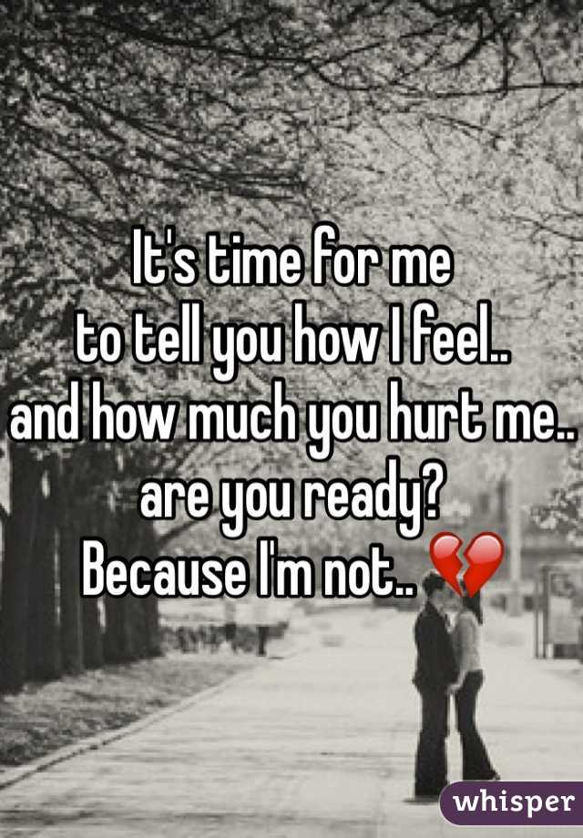 It's time for me to tell you how I feel..  and how much you hurt me.. are you ready? Because I'm not.. 💔