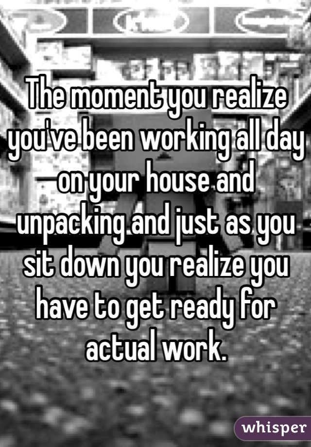 The moment you realize you've been working all day on your house and unpacking and just as you sit down you realize you have to get ready for actual work.