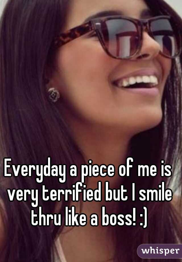 Everyday a piece of me is very terrified but I smile thru like a boss! :)