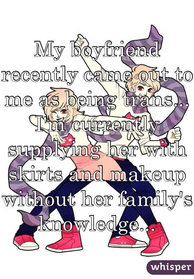My boyfriend recently came out to me as being trans... I'm currently supplying her with skirts and makeup without her family's knowledge...