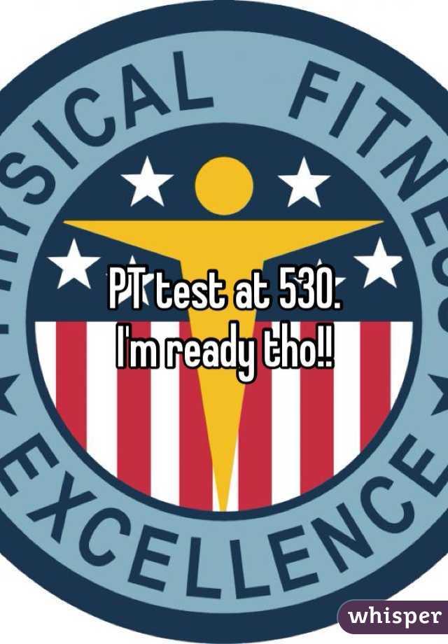 PT test at 530.  I'm ready tho!!