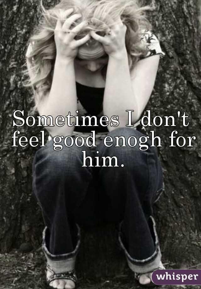 Sometimes I don't feel good enogh for him.