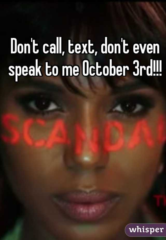 Don't call, text, don't even speak to me October 3rd!!!