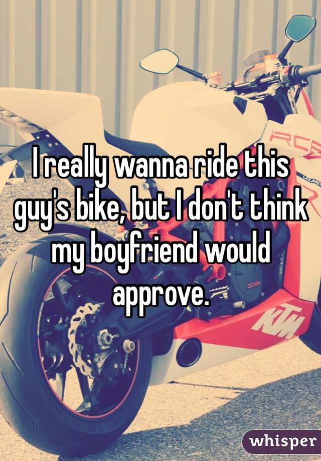 I really wanna ride this guy's bike, but I don't think my boyfriend would approve.