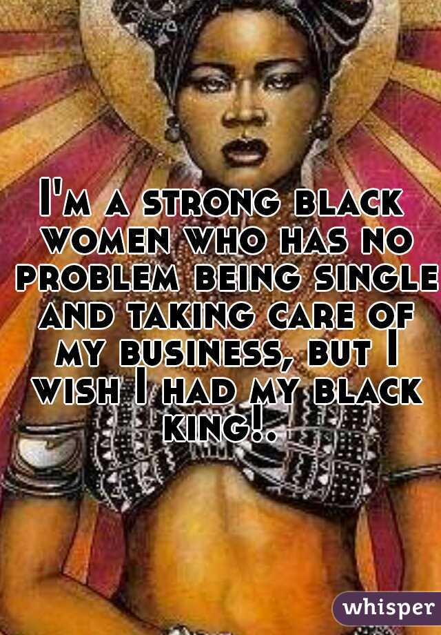 I'm a strong black women who has no problem being single and taking care of my business, but I wish I had my black king!.