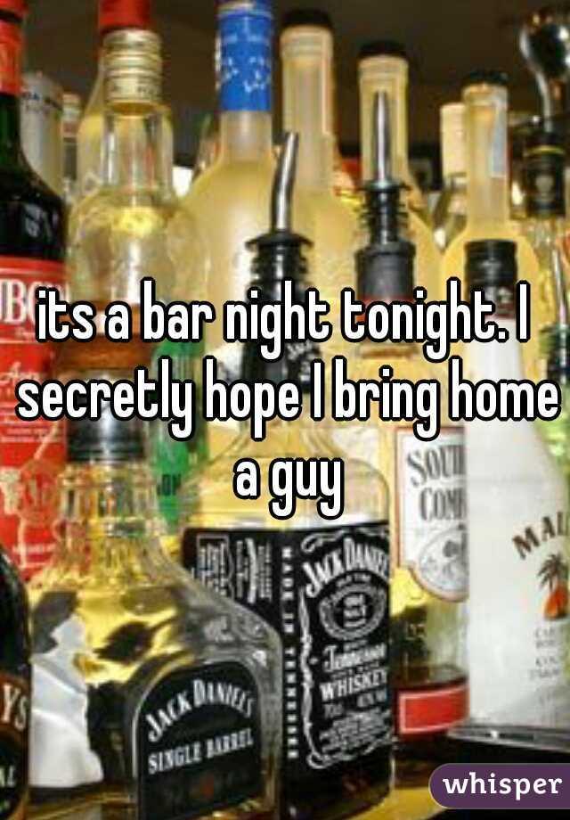 its a bar night tonight. I secretly hope I bring home a guy