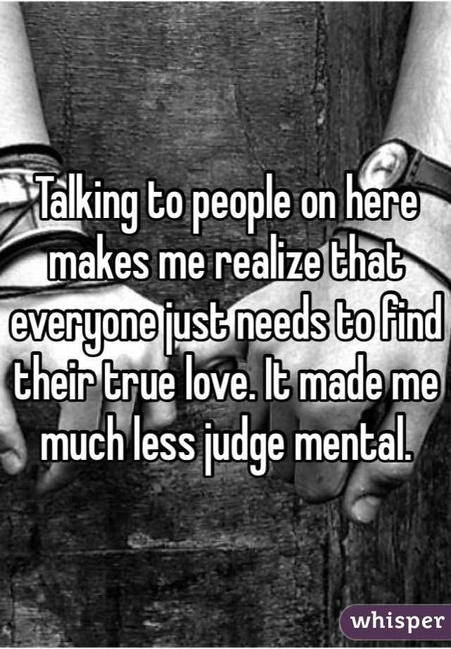 Talking to people on here makes me realize that everyone just needs to find their true love. It made me much less judge mental.
