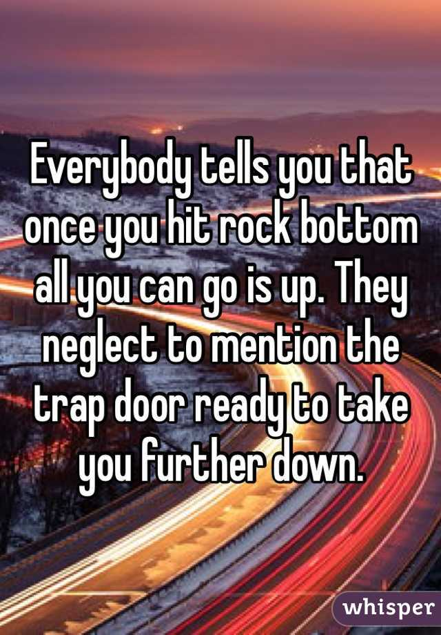 Everybody tells you that once you hit rock bottom all you can go is up. They neglect to mention the trap door ready to take you further down.