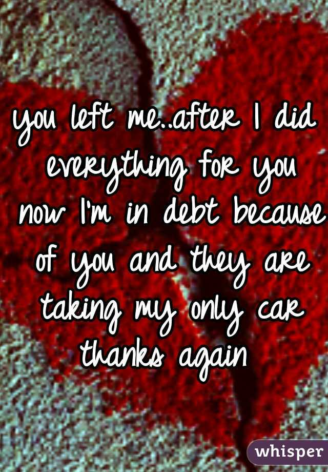 you left me..after I did everything for you now I'm in debt because of you and they are taking my only car thanks again