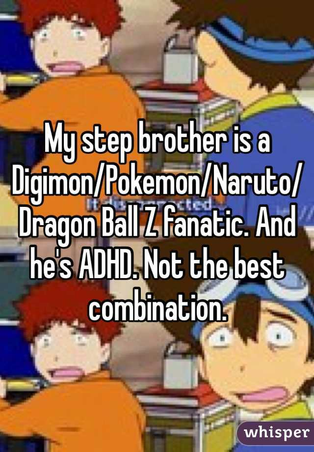 My step brother is a Digimon/Pokemon/Naruto/Dragon Ball Z fanatic. And he's ADHD. Not the best combination.