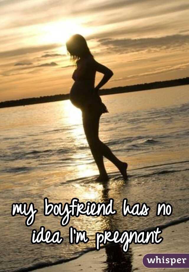 my boyfriend has no idea I'm pregnant