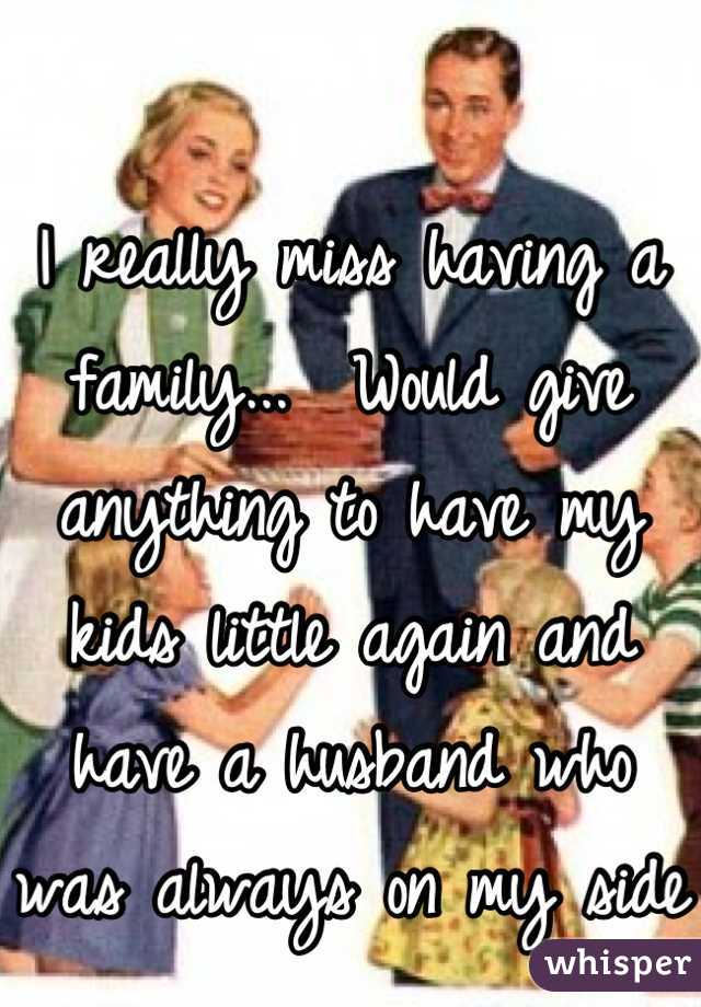 I really miss having a family...  Would give anything to have my kids little again and have a husband who was always on my side
