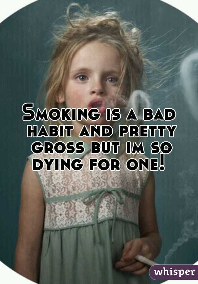 Smoking is a bad habit and pretty gross but im so dying for one!