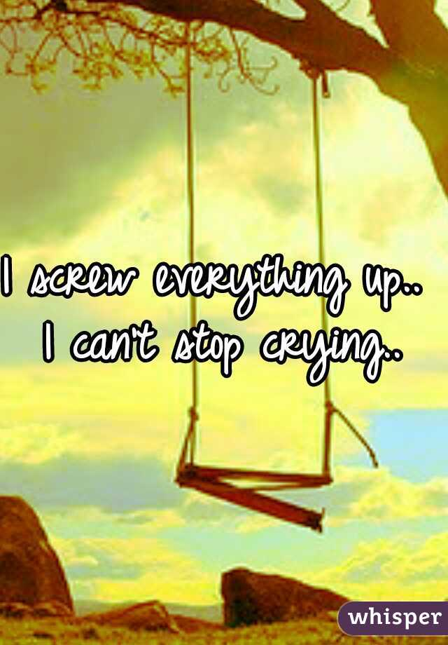 I screw everything up..  I can't stop crying..