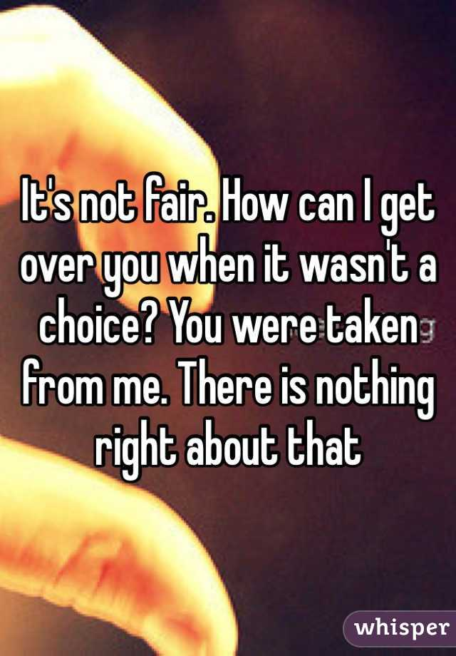 It's not fair. How can I get over you when it wasn't a choice? You were taken from me. There is nothing right about that