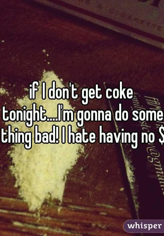 if I don't get coke tonight....I'm gonna do some thing bad! I hate having no $$