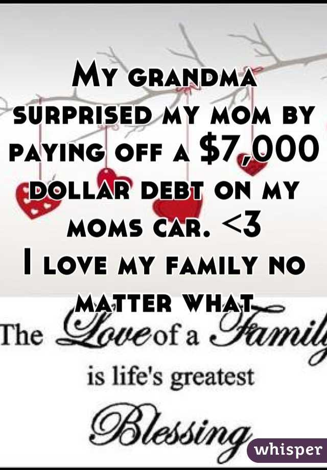 My grandma surprised my mom by paying off a $7,000 dollar debt on my moms car. <3  I love my family no matter what