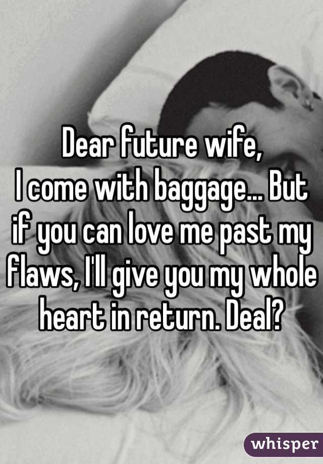 Dear future wife, I come with baggage... But if you can love me past my flaws, I'll give you my whole heart in return. Deal?