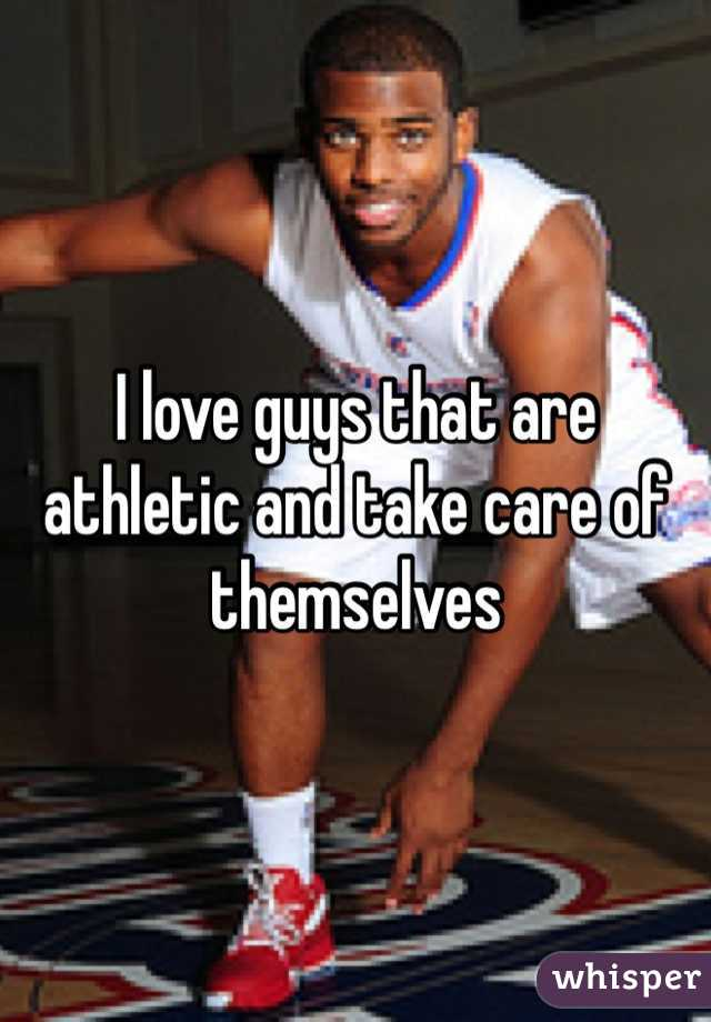 I love guys that are athletic and take care of themselves