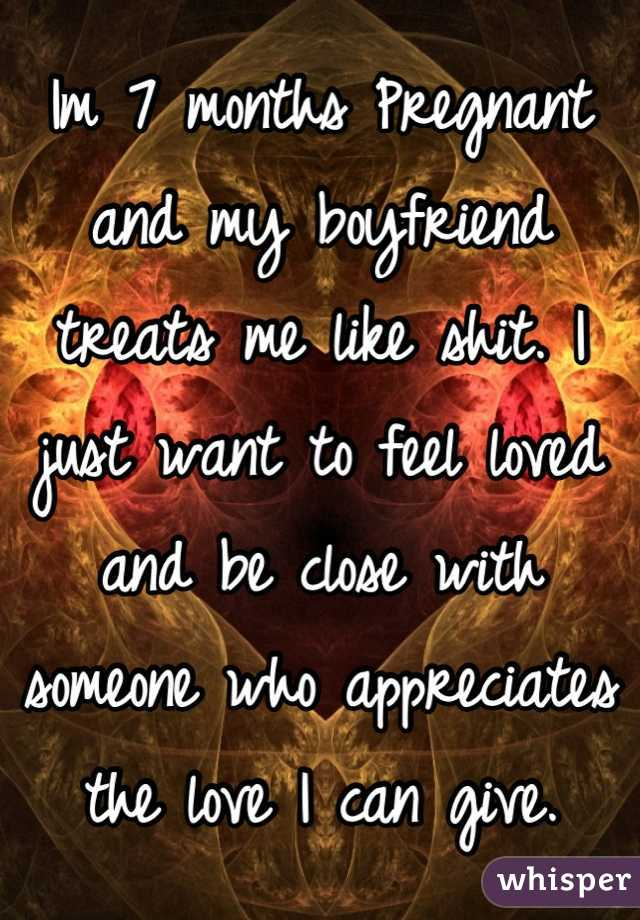 Im 7 months Pregnant and my boyfriend treats me like shit. I just want to feel loved and be close with someone who appreciates the love I can give.