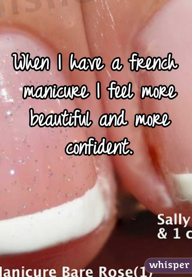 When I have a french manicure I feel more beautiful and more confident.