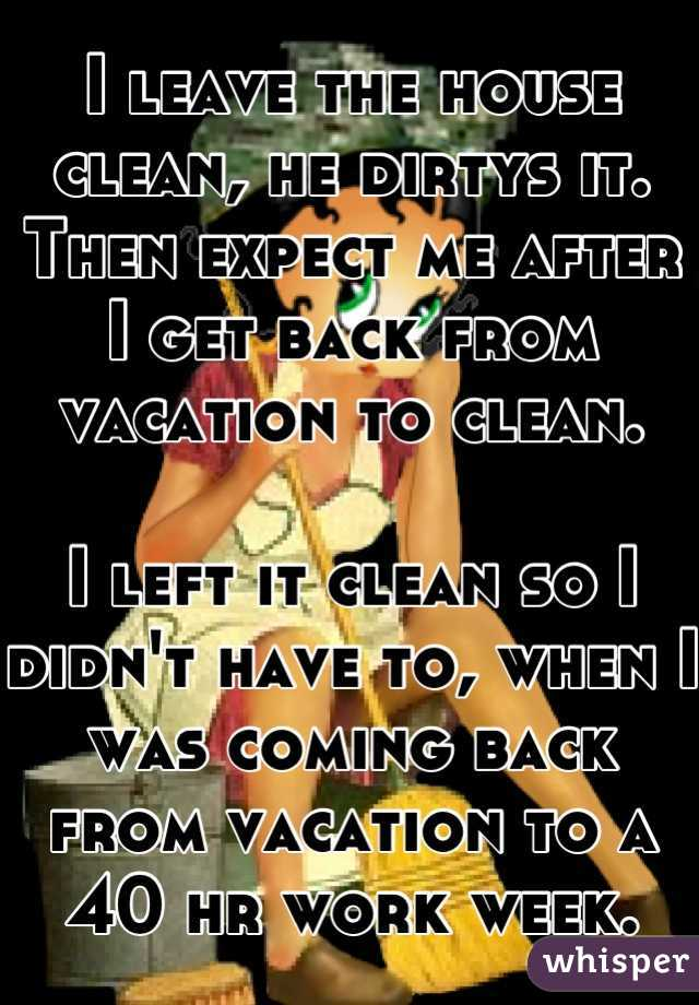 I leave the house clean, he dirtys it. Then expect me after I get back from vacation to clean.   I left it clean so I didn't have to, when I was coming back from vacation to a 40 hr work week.