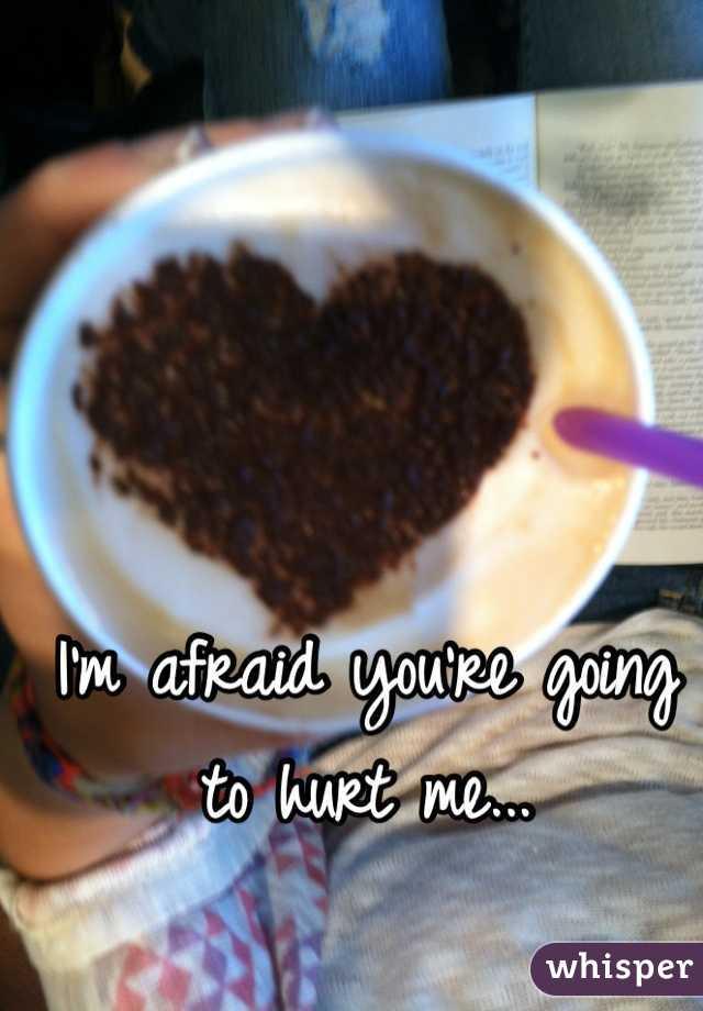 I'm afraid you're going to hurt me...
