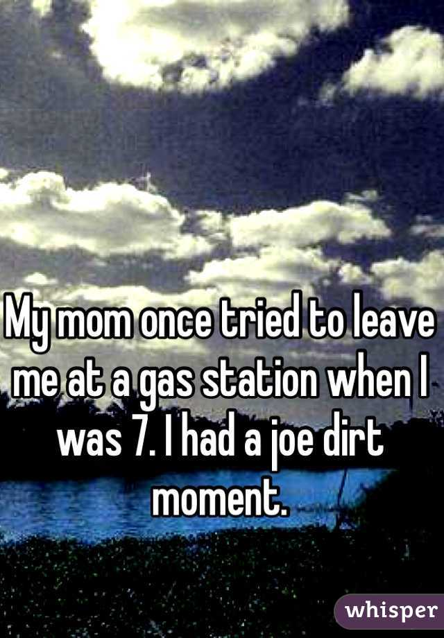 My mom once tried to leave me at a gas station when I was 7. I had a joe dirt moment.