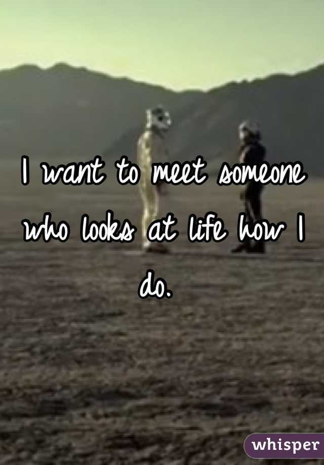 I want to meet someone who looks at life how I do.