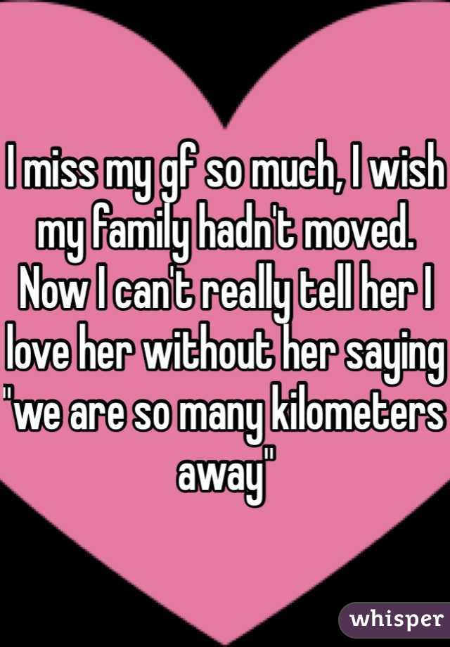 """I miss my gf so much, I wish my family hadn't moved. Now I can't really tell her I love her without her saying """"we are so many kilometers away"""""""