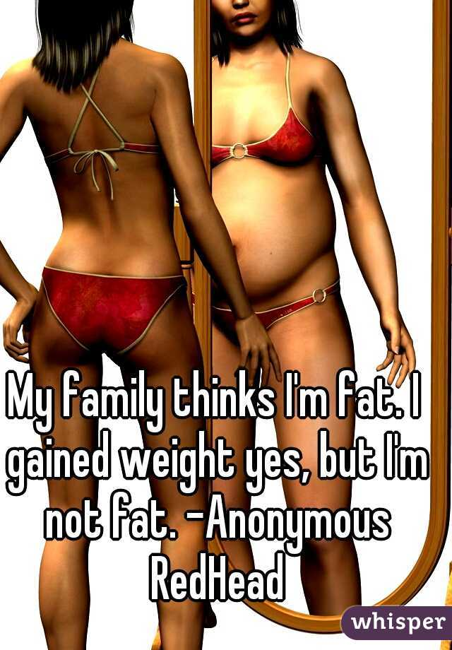 My family thinks I'm fat. I gained weight yes, but I'm not fat. -Anonymous RedHead