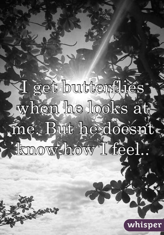 I get butterflies when he looks at me. But he doesnt know how I feel..